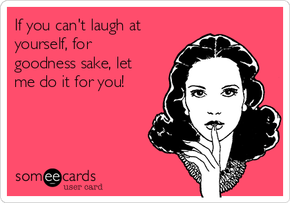 If you can't laugh at yourself, for goodness sake, let me do it for you!