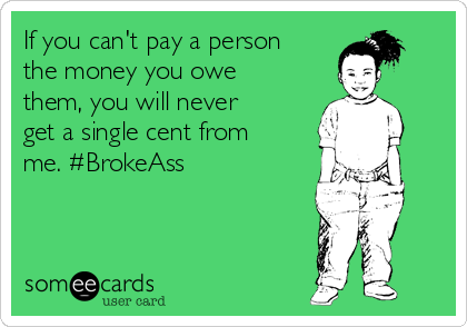 If you can't pay a person the money you owe them, you will never get a single cent from me. #BrokeAss