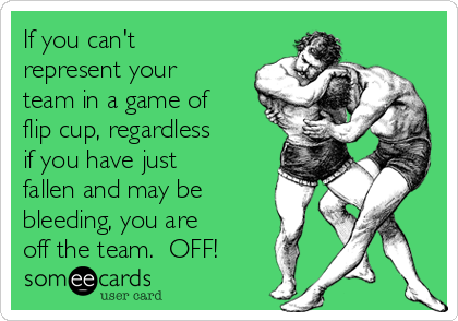 If you can't represent your team in a game of flip cup, regardless if you have just fallen and may be bleeding, you are off the team.  OFF!
