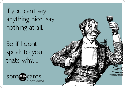 If you cant say anything nice, say nothing at all..  So if I dont speak to you, thats why....