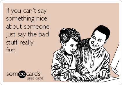 If you can't say something nice about someone, Just say the bad stuff really fast.