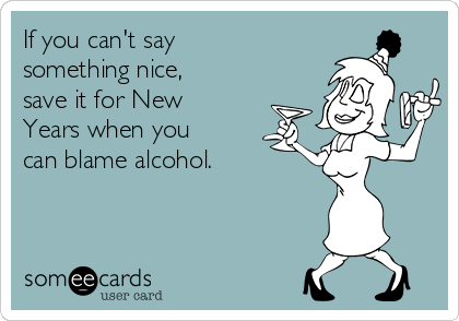 If you can't say something nice, save it for New Years when you can blame alcohol.