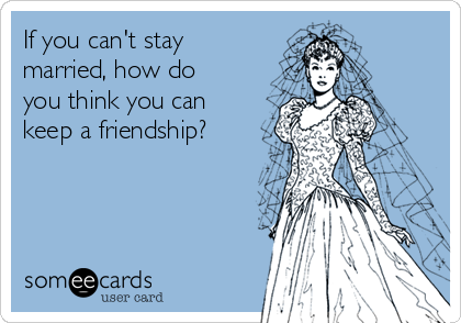 If you can't stay married, how do you think you can keep a friendship?