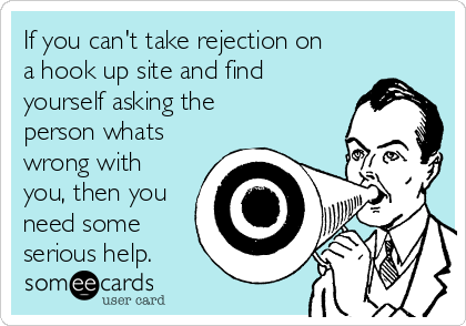 If you can't take rejection on a hook up site and find yourself asking the person whats wrong with you, then you need some serious help.