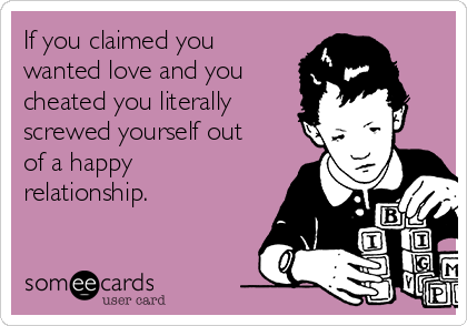 If you claimed you wanted love and you cheated you literally screwed yourself out of a happy relationship.