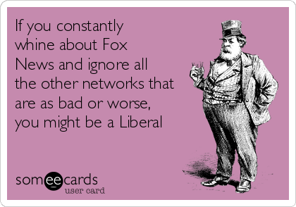 If you constantly whine about Fox News and ignore all the other networks that are as bad or worse, you might be a Liberal