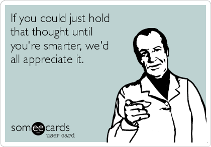 If you could just hold that thought until you're smarter, we'd all appreciate it.