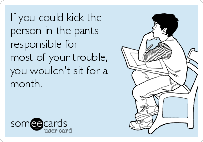 If you could kick the person in the pants responsible for most of your trouble, you wouldn't sit for a month.