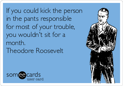If you could kick the person in the pants responsible for most of your trouble, you wouldn't sit for a month. Theodore Roosevelt