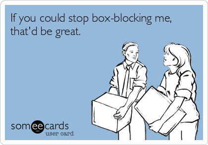 If you could stop box-blocking me, that'd be great.
