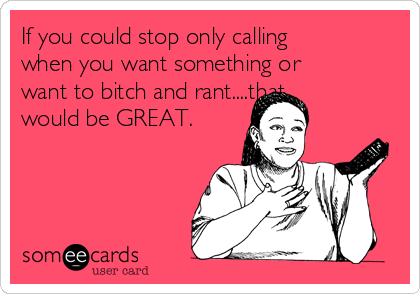 If you could stop only calling when you want something or want to bitch and rant....that would be GREAT.