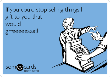 If you could stop selling things I gift to you that would grreeeeeaaat!