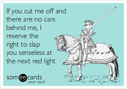 If you cut me off and there are no cars behind me, I reserve the right to slap you senseless at the next red light