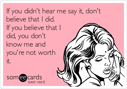 If you didn't hear me say it, don't believe that I did.  If you believe that I did, you don't know me and you're not worth it.
