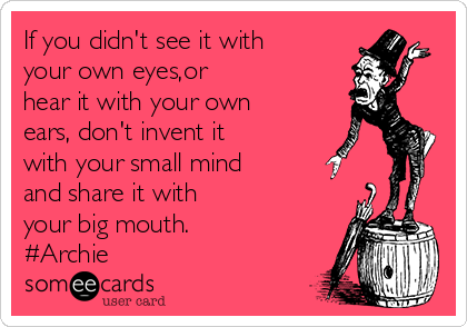 If you didn't see it with your own eyes,or hear it with your own ears, don't invent it with your small mind and share it with your big mouth. #Archie