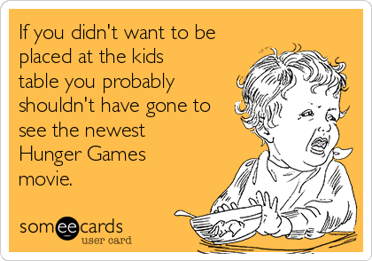 If you didn't want to be placed at the kids table you probably shouldn't have gone to see the newest Hunger Games movie.