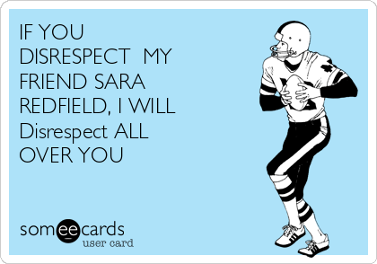 IF YOU DISRESPECT  MY FRIEND SARA REDFIELD, I WILL  Disrespect ALL OVER YOU