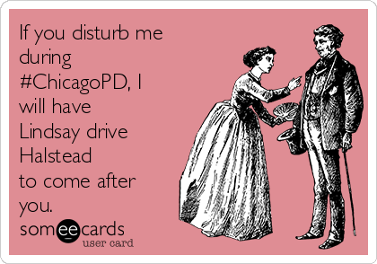 If you disturb me during #ChicagoPD, I will have Lindsay drive Halstead to come after you.