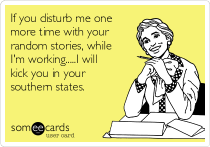If you disturb me one more time with your random stories, while  I'm working.....I will  kick you in your southern states.