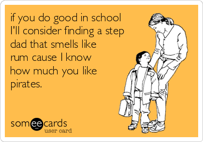 if you do good in school I'll consider finding a step dad that smells like rum cause I know how much you like pirates.