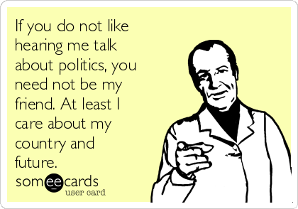 If you do not like hearing me talk about politics, you need not be my friend. At least I care about my country and future.