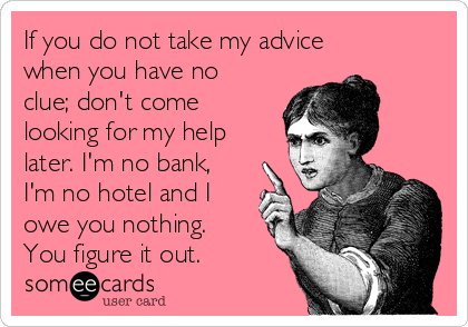 If you do not take my advice when you have no clue; don't come looking for my help later. I'm no bank, I'm no hotel and I owe you nothing. You figure it out.