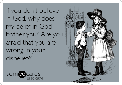If you don't believe in God, why does my belief in God bother you? Are you afraid that you are wrong in your disbelief??