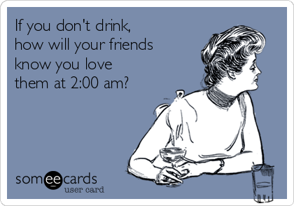If you don't drink,  how will your friends know you love them at 2:00 am?