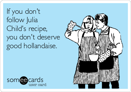 If you don't follow Julia Child's recipe, you don't deserve good hollandaise.