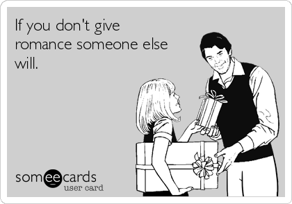 If you don't give romance someone else will.