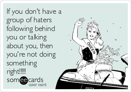 If you don't have a group of haters following behind you or talking about you, then you're not doing something right!!!!!