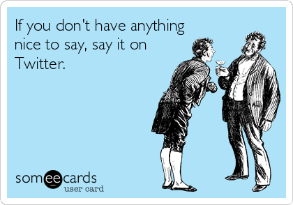 If you don't have anything nice to say, say it on Twitter.