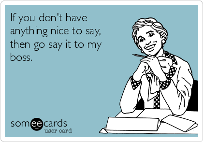 If you don't have  anything nice to say, then go say it to my boss.