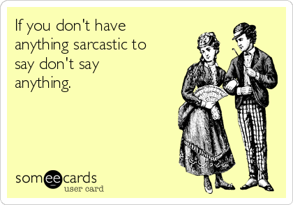 If you don't have anything sarcastic to say don't say anything.