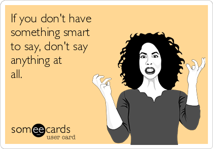 If you don't have something smart to say, don't say anything at all.