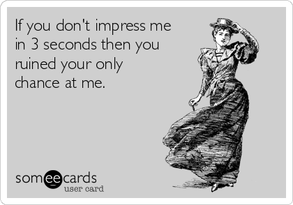 If you don't impress me in 3 seconds then you ruined your only chance at me.