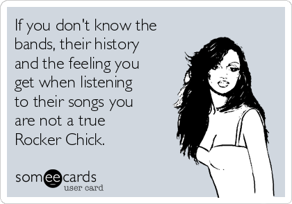 If you don't know the bands, their history and the feeling you get when listening to their songs you are not a true Rocker Chick.