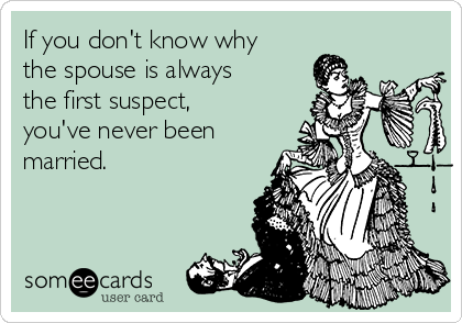If you don't know why the spouse is always the first suspect, you've never been married.