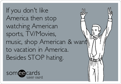 If you don't like America then stop watching American sports, TV/Movies, music, shop American & wanting to vacation in America.  Besides STOP hating.