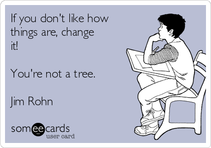 If you don't like how things are, change it!   You're not a tree.  Jim Rohn