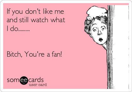 If you don't like me and still watch what  I do.........   Bitch, You're a fan!