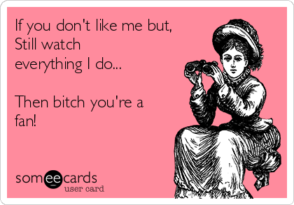If you don't like me but, Still watch everything I do...  Then bitch you're a fan!