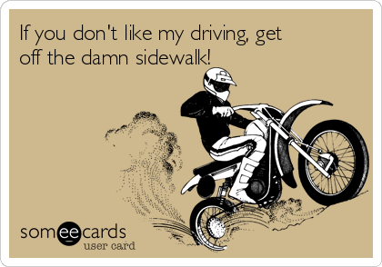 If you don't like my driving, get off the damn sidewalk!