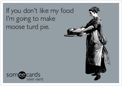If you don't like my food I'm going to make moose turd pie.
