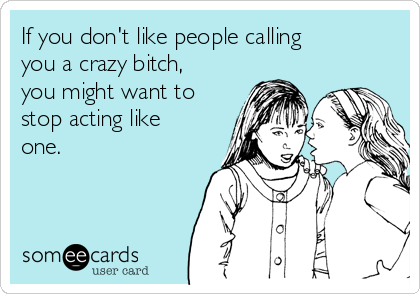 If you don't like people calling you a crazy bitch, you might want to stop acting like one.