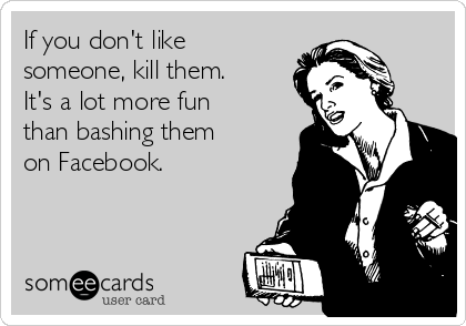 If you don't like someone, kill them.  It's a lot more fun than bashing them on Facebook.