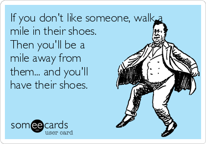 If you don't like someone, walk a mile in their shoes. Then you'll be a mile away from them... and you'll have their shoes.