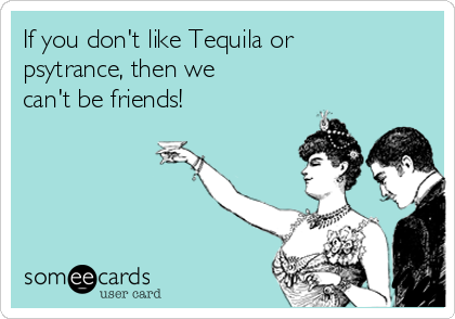 If you don't like Tequila or psytrance, then we can't be friends!