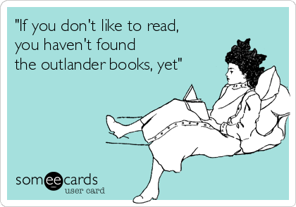 """If you don't like to read, you haven't found the outlander books, yet"""