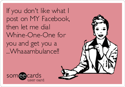 If you don't like what I post on MY Facebook, then let me dial  Whine-One-One for you and get you a ...Whaaambulance!!